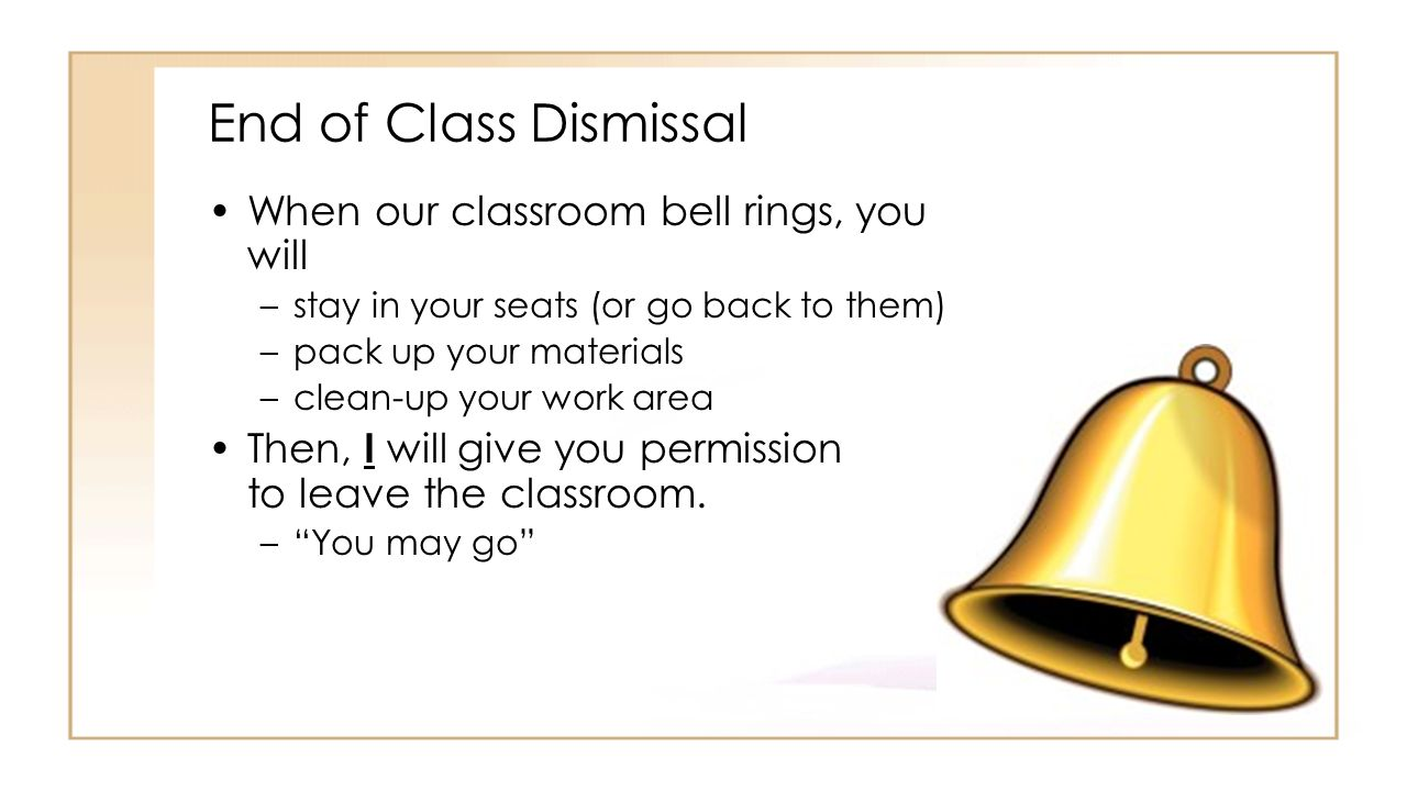 End of Class Dismissal When our classroom bell rings, you will –stay in your seats (or go back to them) –pack up your materials –clean-up your work area Then, I will give you permission to leave the classroom.