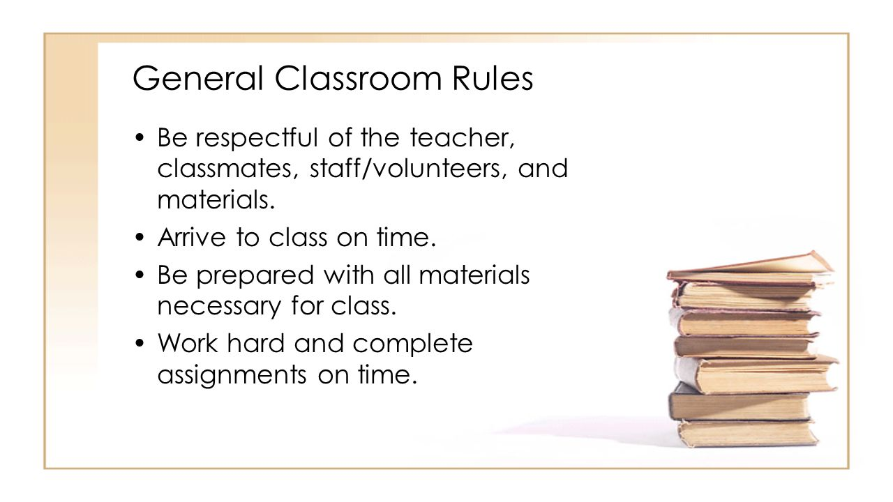 General Classroom Rules Be respectful of the teacher, classmates, staff/volunteers, and materials.