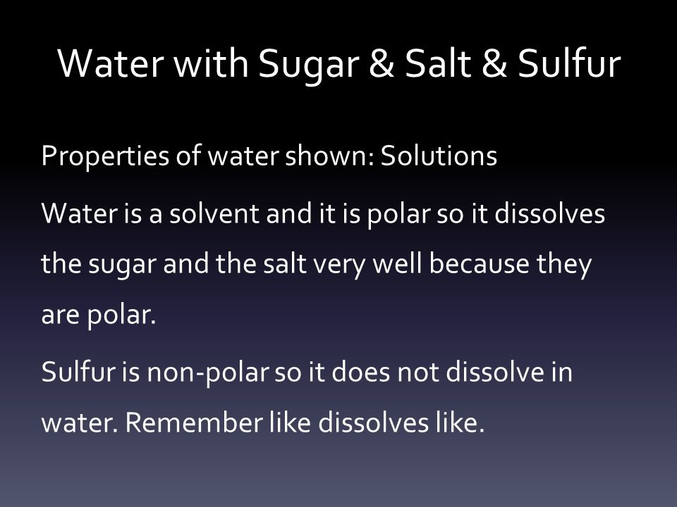Water with Sugar & Salt & Sulfur Properties of water shown: Solutions Water is a solvent and it is polar so it dissolves the sugar and the salt very well because they are polar.