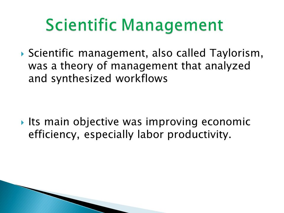  Scientific management, also called Taylorism, was a theory of management that analyzed and synthesized workflows  Its main objective was improving economic efficiency, especially labor productivity.