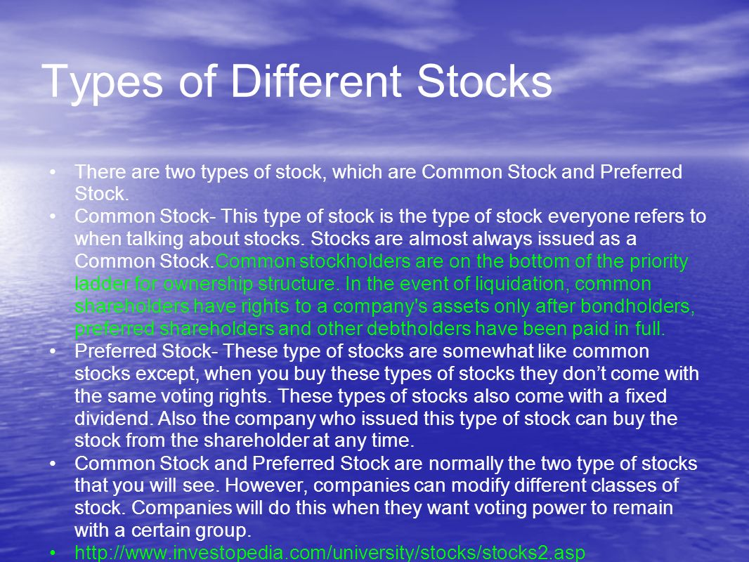Types of Different Stocks There are two types of stock, which are Common Stock and Preferred Stock.