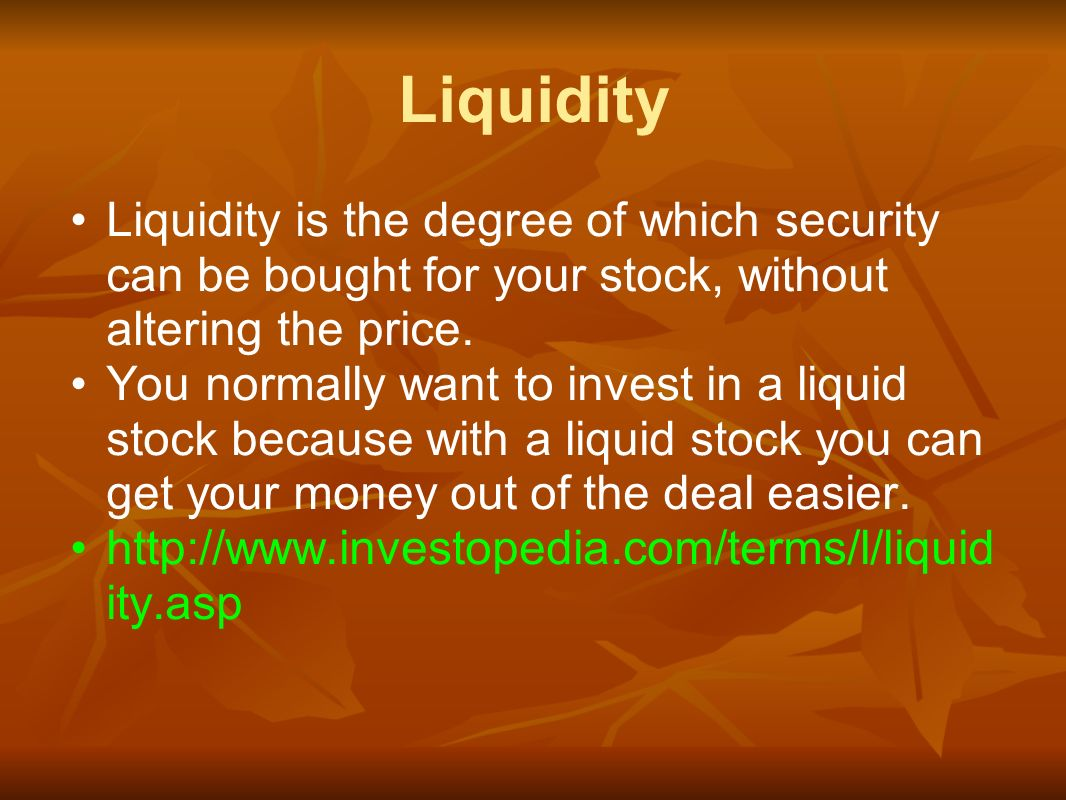 Liquidity Liquidity is the degree of which security can be bought for your stock, without altering the price.
