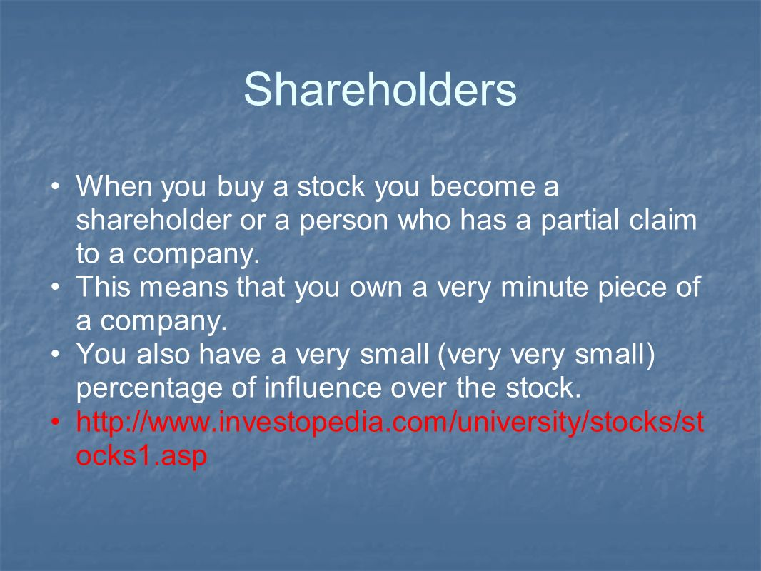 Shareholders When you buy a stock you become a shareholder or a person who has a partial claim to a company.