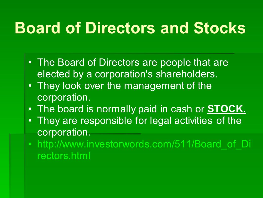 Board of Directors and Stocks The Board of Directors are people that are elected by a corporation s shareholders.