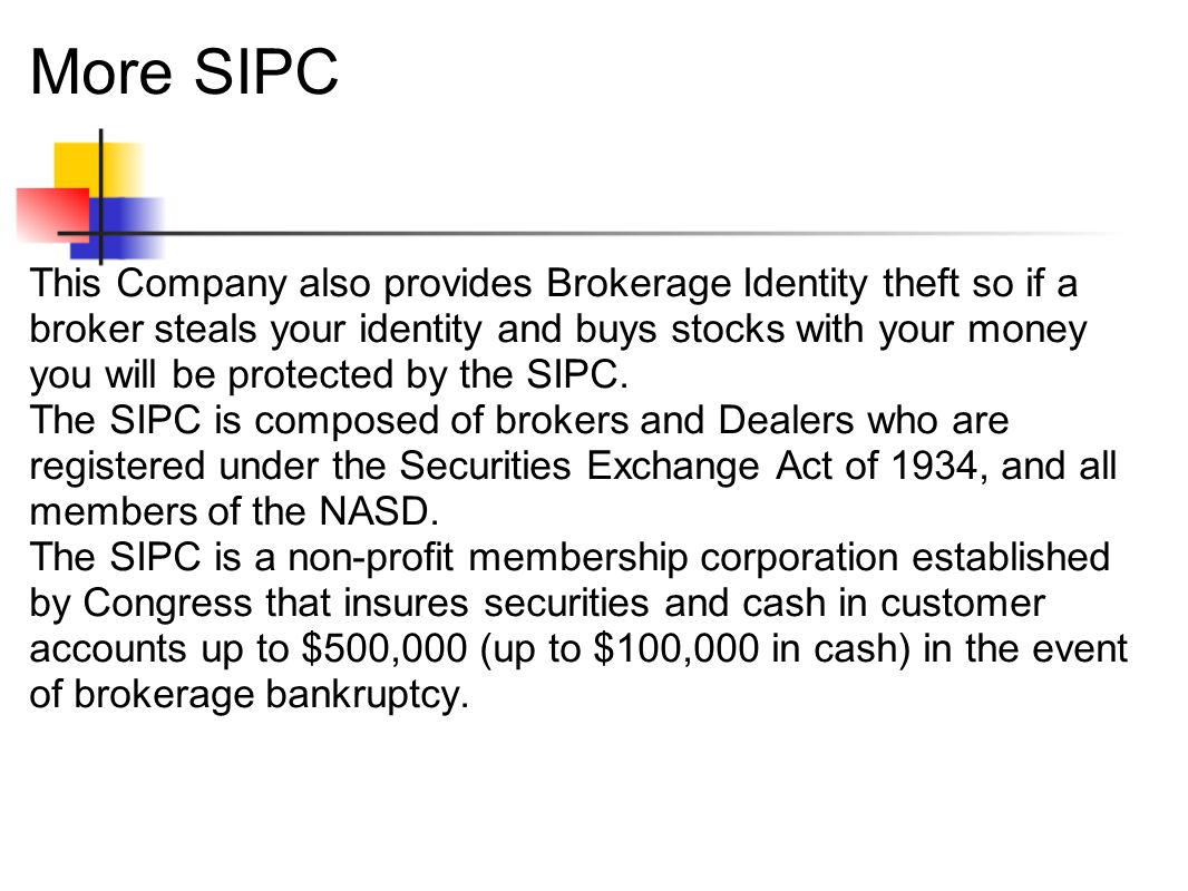 More SIPC This Company also provides Brokerage Identity theft so if a broker steals your identity and buys stocks with your money you will be protected by the SIPC.