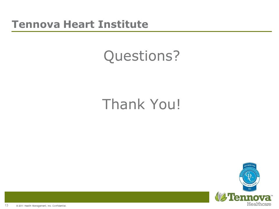 © 2011 Health Management, Inc. Confidential. 13 Tennova Heart Institute Questions Thank You!