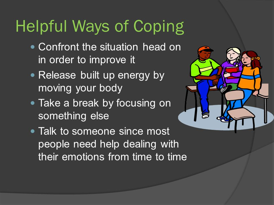 Helpful Ways of Coping Confront the situation head on in order to improve it Release built up energy by moving your body Take a break by focusing on something else Talk to someone since most people need help dealing with their emotions from time to time