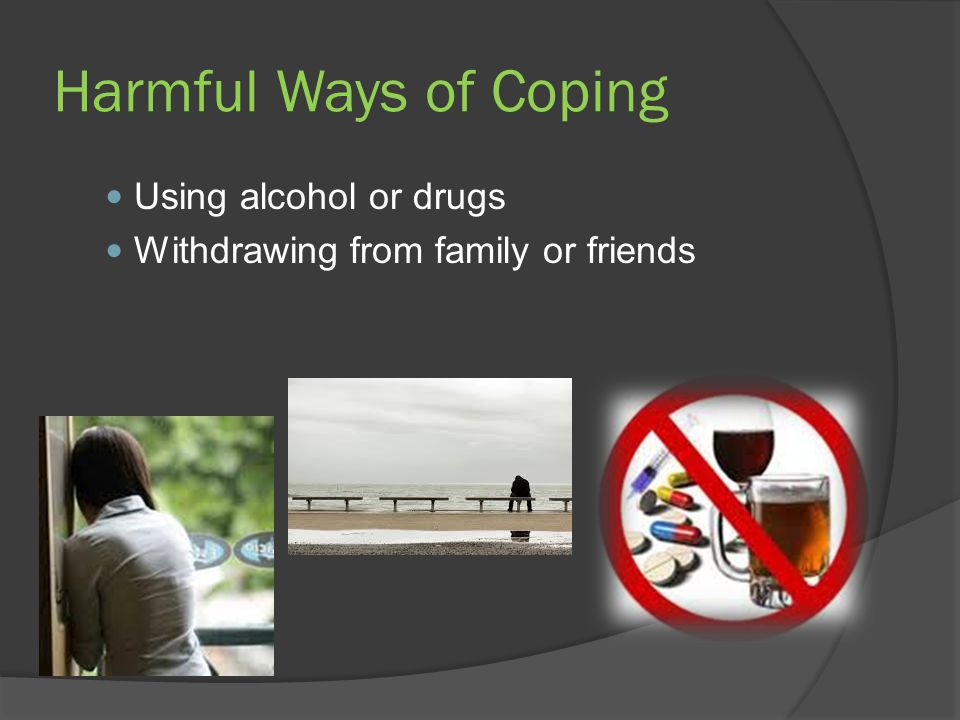 Harmful Ways of Coping Using alcohol or drugs Withdrawing from family or friends