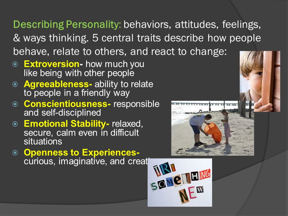 Describing Personality: behaviors, attitudes, feelings, & ways thinking. 5 central traits describe how people behave, relate to others, and react to c