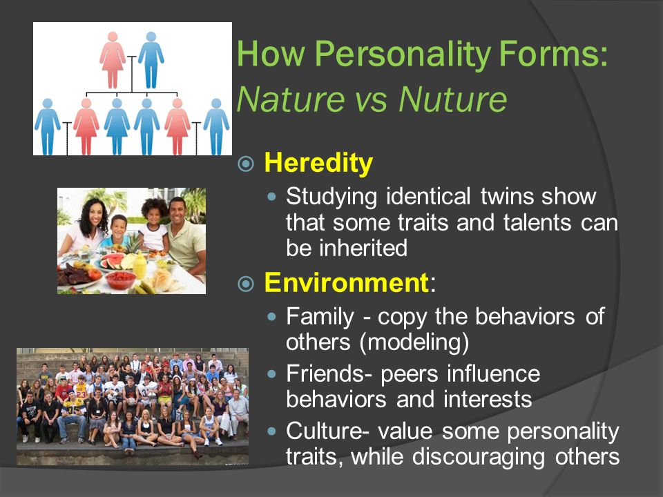 How Personality Forms: Nature vs Nuture  Heredity Studying identical twins show that some traits and talents can be inherited  Environment: Family - copy the behaviors of others (modeling) Friends- peers influence behaviors and interests Culture- value some personality traits, while discouraging others