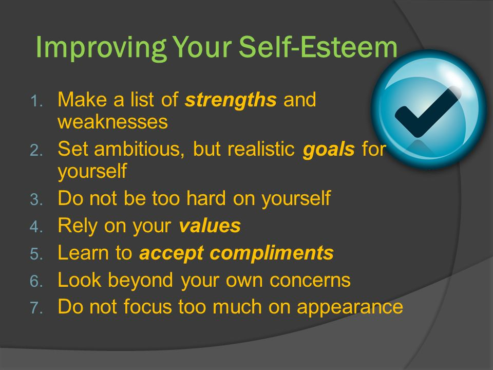 Improving Your Self-Esteem 1. Make a list of strengths and weaknesses 2.