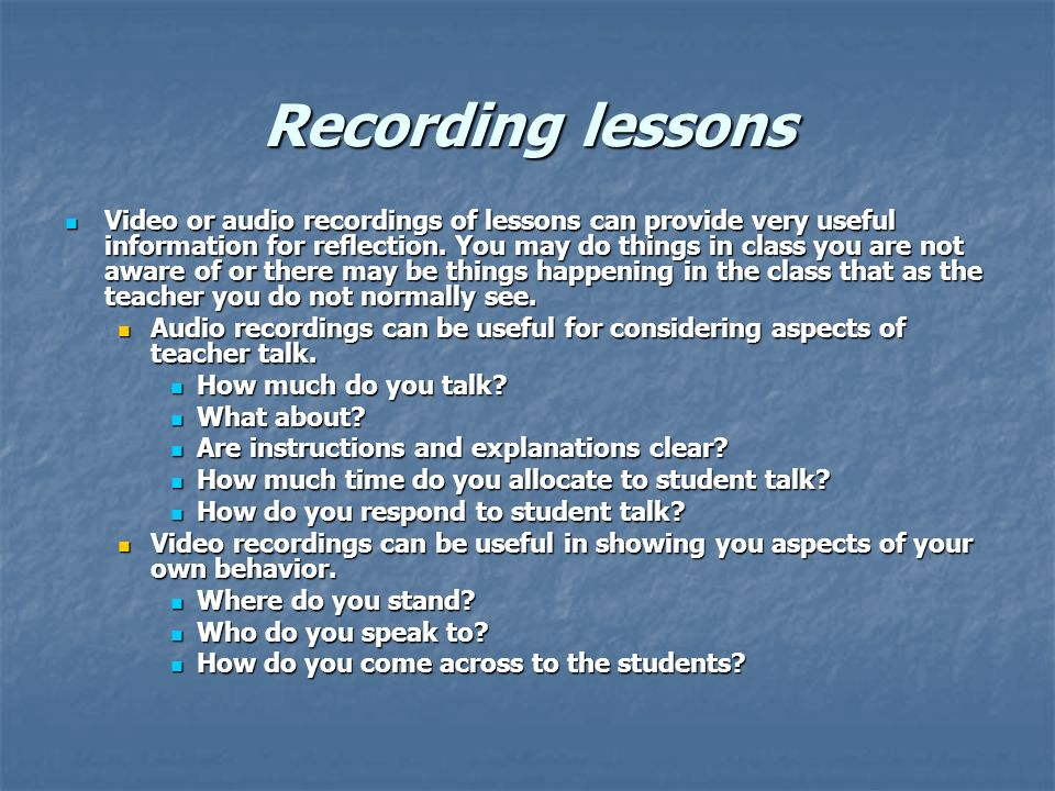 Recording lessons Video or audio recordings of lessons can provide very useful information for reflection.