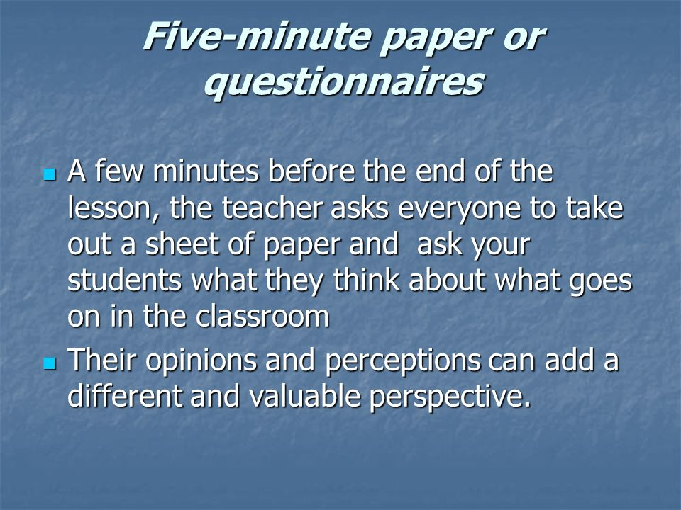 Five-minute paper or questionnaires A few minutes before the end of the lesson, the teacher asks everyone to take out a sheet of paper and ask your students what they think about what goes on in the classroom A few minutes before the end of the lesson, the teacher asks everyone to take out a sheet of paper and ask your students what they think about what goes on in the classroom Their opinions and perceptions can add a different and valuable perspective.
