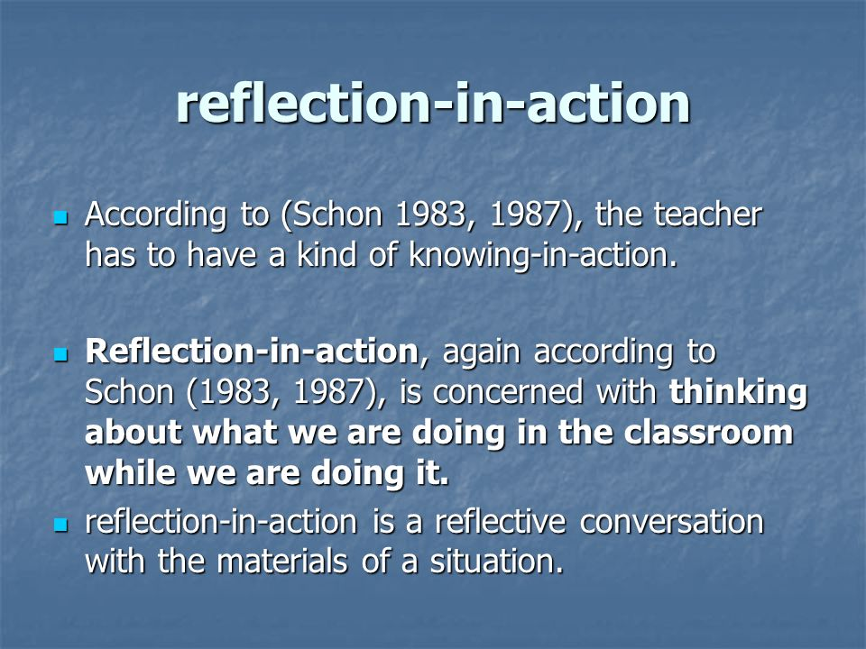 reflection-in-action According to (Schon 1983, 1987), the teacher has to have a kind of knowing-in-action.