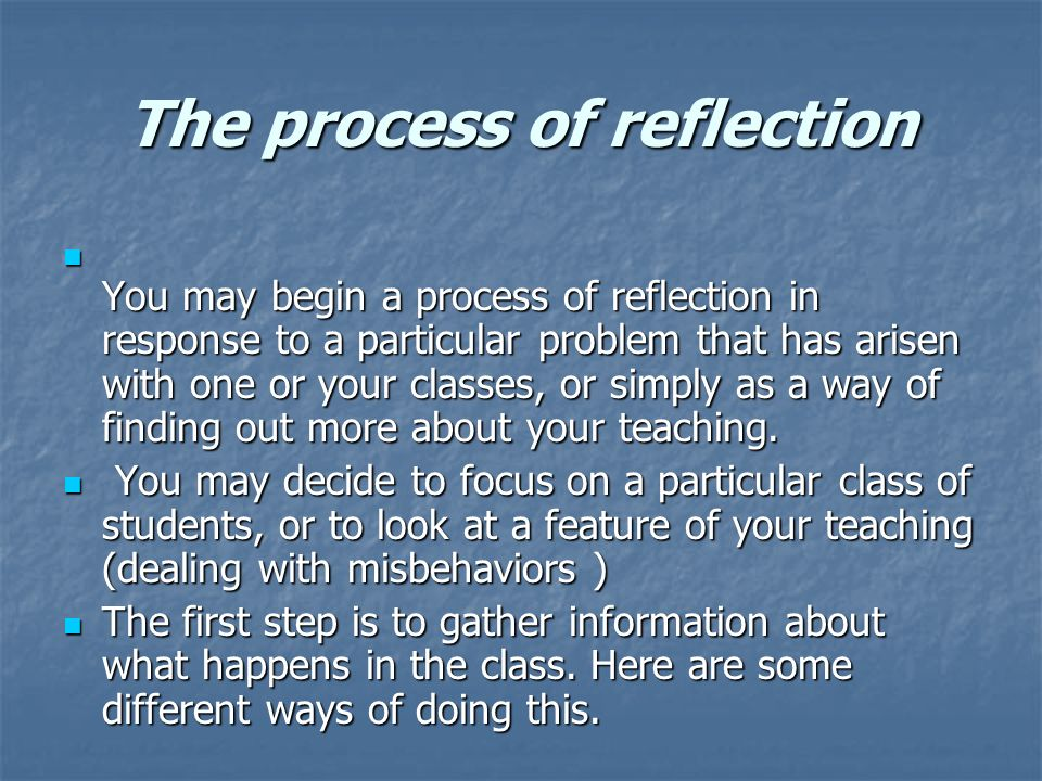 The process of reflection You may begin a process of reflection in response to a particular problem that has arisen with one or your classes, or simply as a way of finding out more about your teaching.