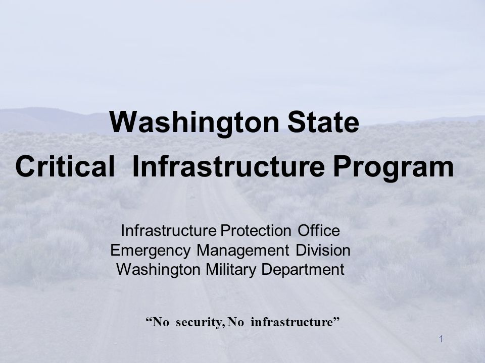1 Washington State Critical Infrastructure Program No security, No infrastructure Infrastructure Protection Office Emergency Management Division Washington Military Department