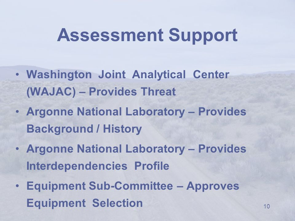 10 Assessment Support Washington Joint Analytical Center (WAJAC) – Provides Threat Argonne National Laboratory – Provides Background / History Argonne National Laboratory – Provides Interdependencies Profile Equipment Sub-Committee – Approves Equipment Selection