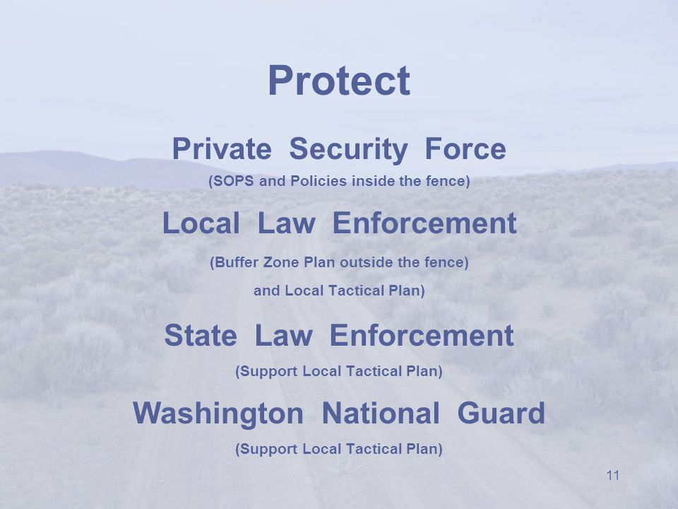 11 Protect Private Security Force (SOPS and Policies inside the fence) Local Law Enforcement (Buffer Zone Plan outside the fence) and Local Tactical Plan) State Law Enforcement (Support Local Tactical Plan) Washington National Guard (Support Local Tactical Plan)