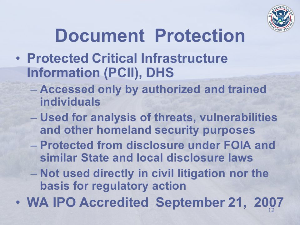 12 Protected Critical Infrastructure Information (PCII), DHS –Accessed only by authorized and trained individuals –Used for analysis of threats, vulnerabilities and other homeland security purposes –Protected from disclosure under FOIA and similar State and local disclosure laws –Not used directly in civil litigation nor the basis for regulatory action WA IPO Accredited September 21, 2007 Document Protection