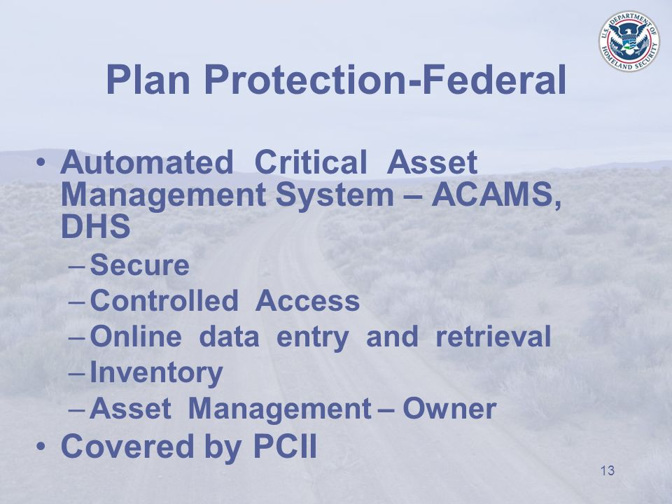 13 Plan Protection-Federal Automated Critical Asset Management System – ACAMS, DHS –Secure –Controlled Access –Online data entry and retrieval –Inventory –Asset Management – Owner Covered by PCII