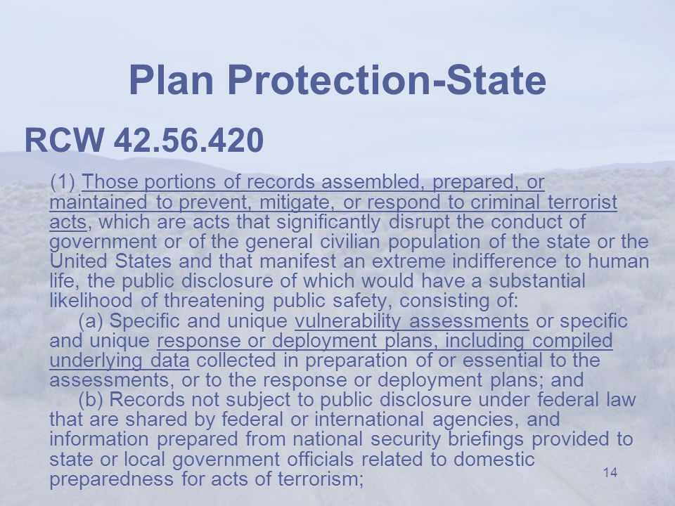 14 Plan Protection-State RCW 42.56.420 (1) Those portions of records assembled, prepared, or maintained to prevent, mitigate, or respond to criminal terrorist acts, which are acts that significantly disrupt the conduct of government or of the general civilian population of the state or the United States and that manifest an extreme indifference to human life, the public disclosure of which would have a substantial likelihood of threatening public safety, consisting of: (a) Specific and unique vulnerability assessments or specific and unique response or deployment plans, including compiled underlying data collected in preparation of or essential to the assessments, or to the response or deployment plans; and (b) Records not subject to public disclosure under federal law that are shared by federal or international agencies, and information prepared from national security briefings provided to state or local government officials related to domestic preparedness for acts of terrorism;