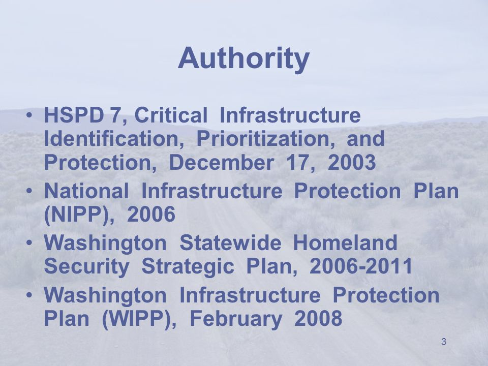 3 Authority HSPD 7, Critical Infrastructure Identification, Prioritization, and Protection, December 17, 2003 National Infrastructure Protection Plan (NIPP), 2006 Washington Statewide Homeland Security Strategic Plan, 2006-2011 Washington Infrastructure Protection Plan (WIPP), February 2008