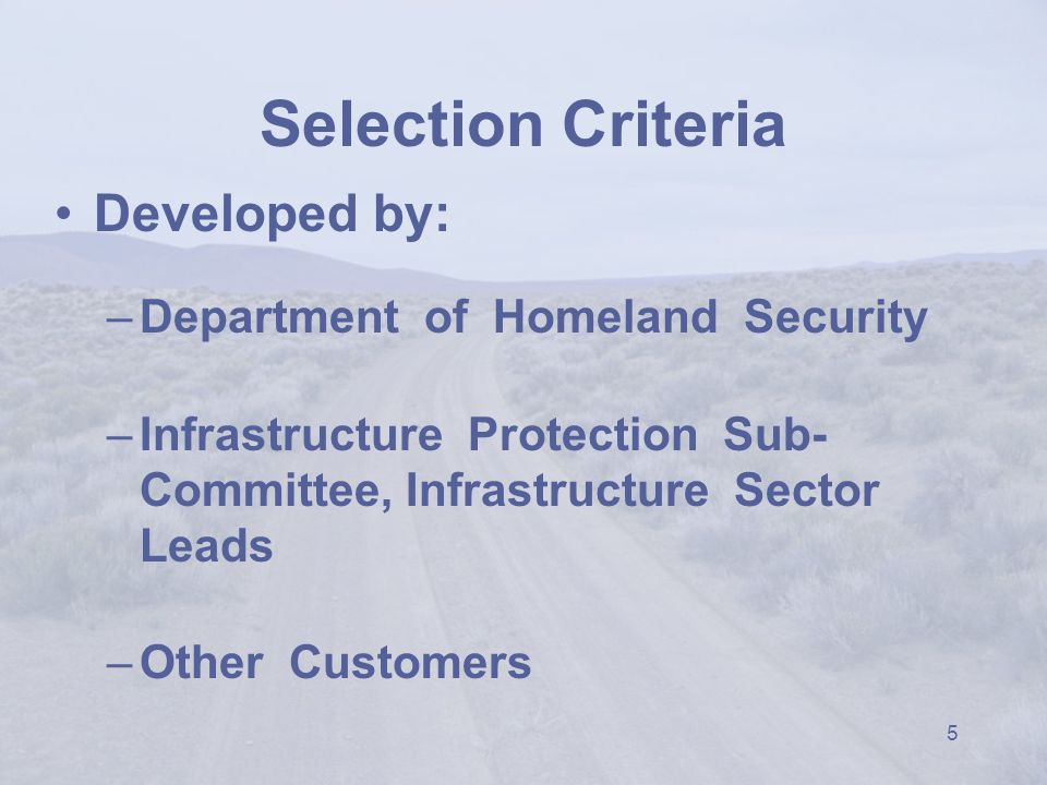 5 Selection Criteria Developed by: –Department of Homeland Security –Infrastructure Protection Sub- Committee, Infrastructure Sector Leads –Other Customers