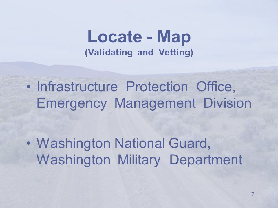 7 Locate - Map (Validating and Vetting) Infrastructure Protection Office, Emergency Management Division Washington National Guard, Washington Military Department