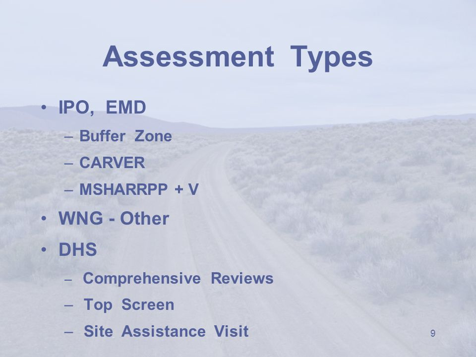 9 Assessment Types IPO, EMD –Buffer Zone –CARVER –MSHARRPP + V WNG - Other DHS – Comprehensive Reviews – Top Screen – Site Assistance Visit