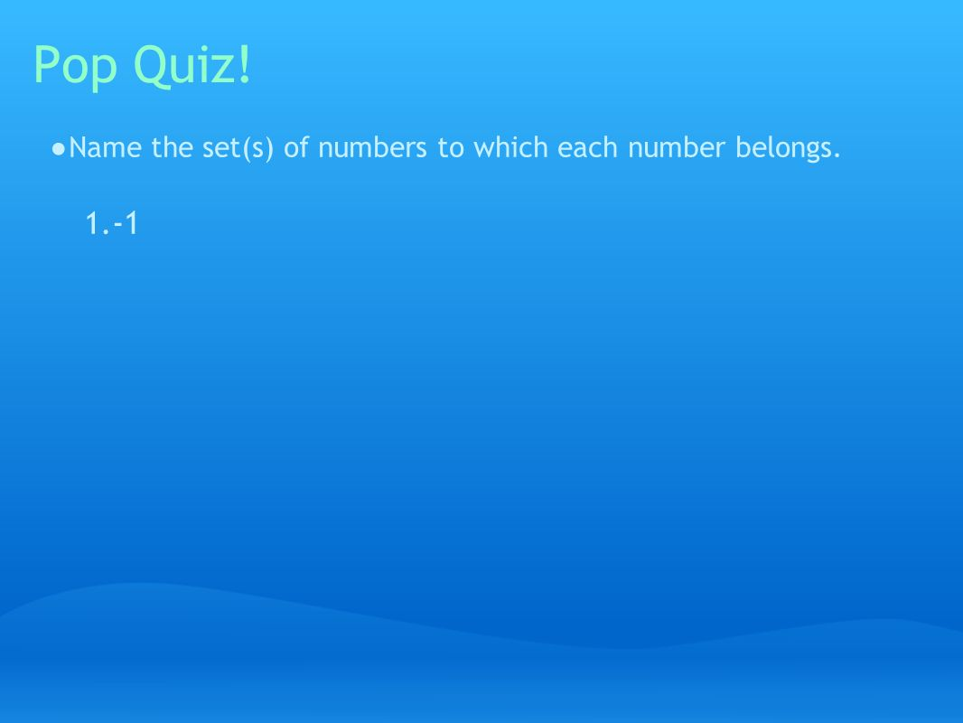 Pop Quiz! ● Name the set(s) of numbers to which each number belongs