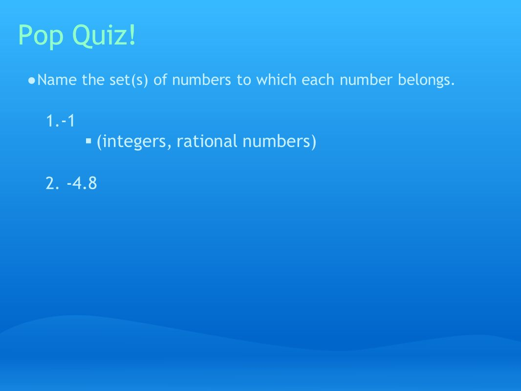 Pop Quiz. ● Name the set(s) of numbers to which each number belongs.