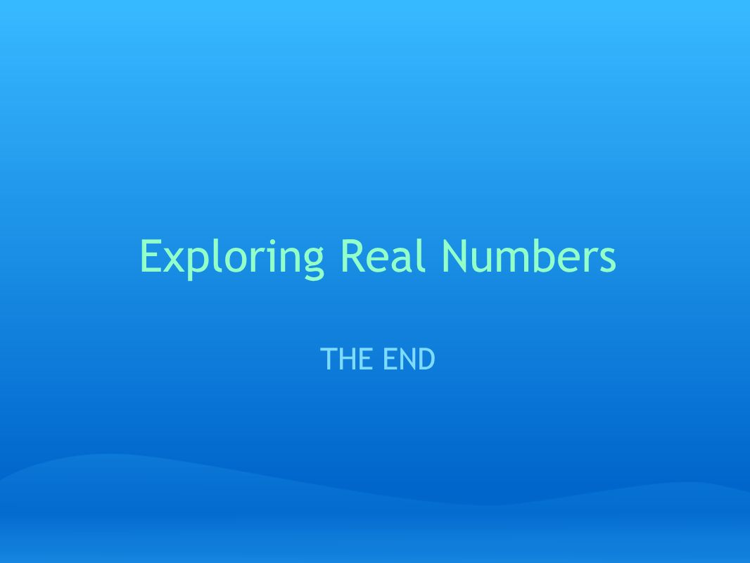 Exploring Real Numbers THE END