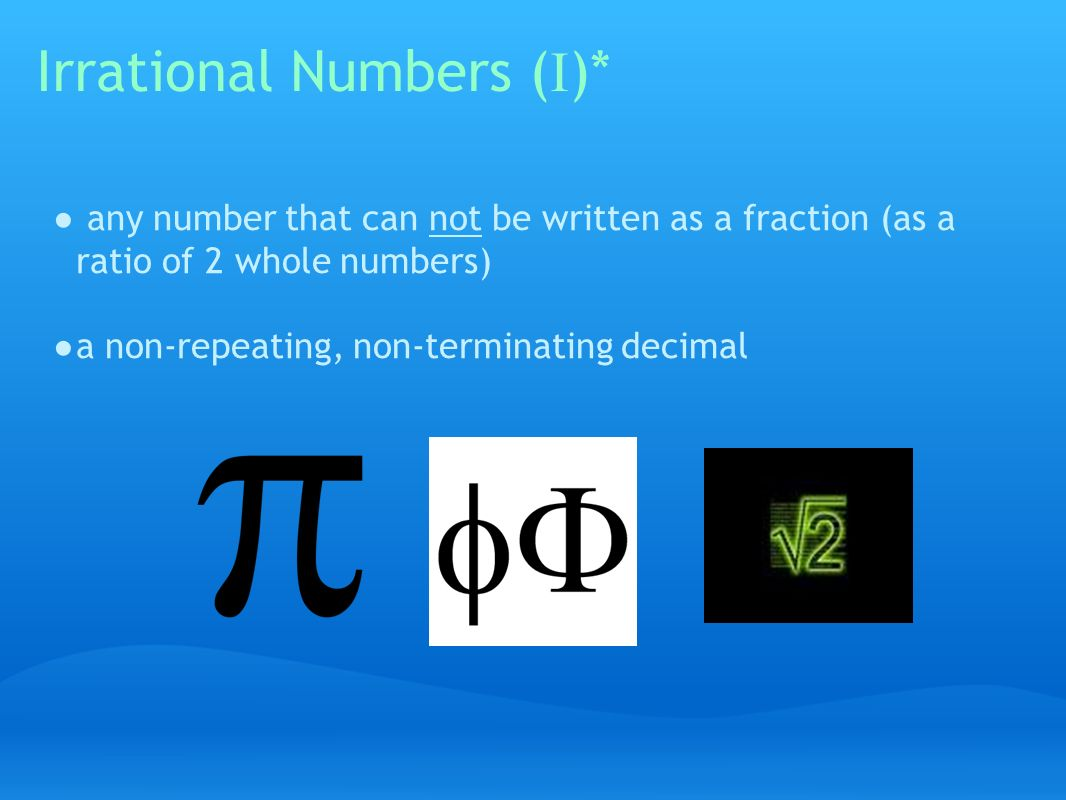 Irrational Numbers ( I )* ● any number that can not be written as a fraction (as a ratio of 2 whole numbers) ● a non-repeating, non-terminating decimal