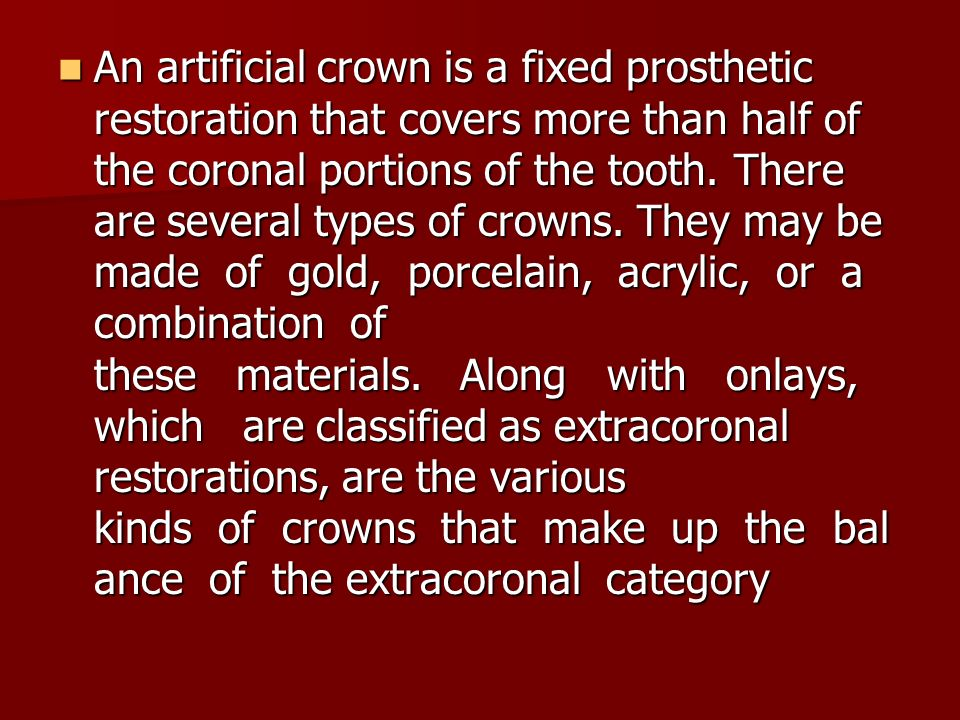 An artificial crown is a fixed prosthetic restoration that covers more than half of the coronal portions of the tooth.
