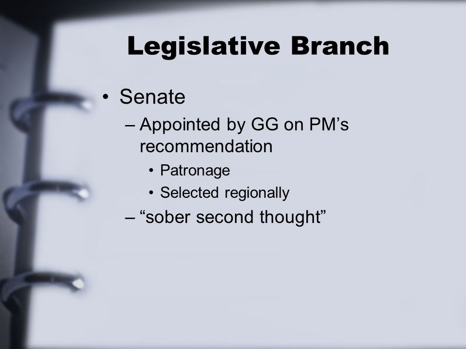 Legislative Branch Senate –Appointed by GG on PM's recommendation Patronage Selected regionally – sober second thought