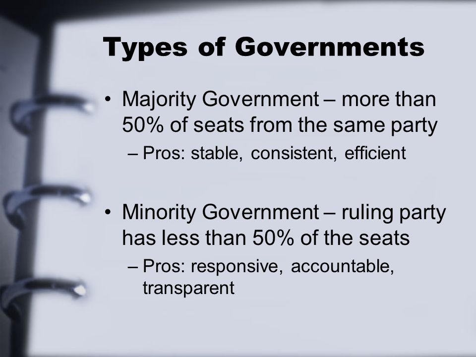 Types of Governments Majority Government – more than 50% of seats from the same party –Pros: stable, consistent, efficient Minority Government – ruling party has less than 50% of the seats –Pros: responsive, accountable, transparent