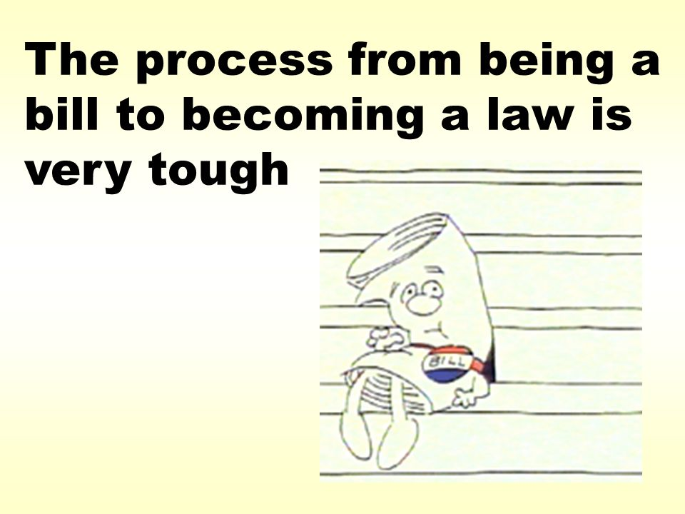 The process from being a bill to becoming a law is very tough