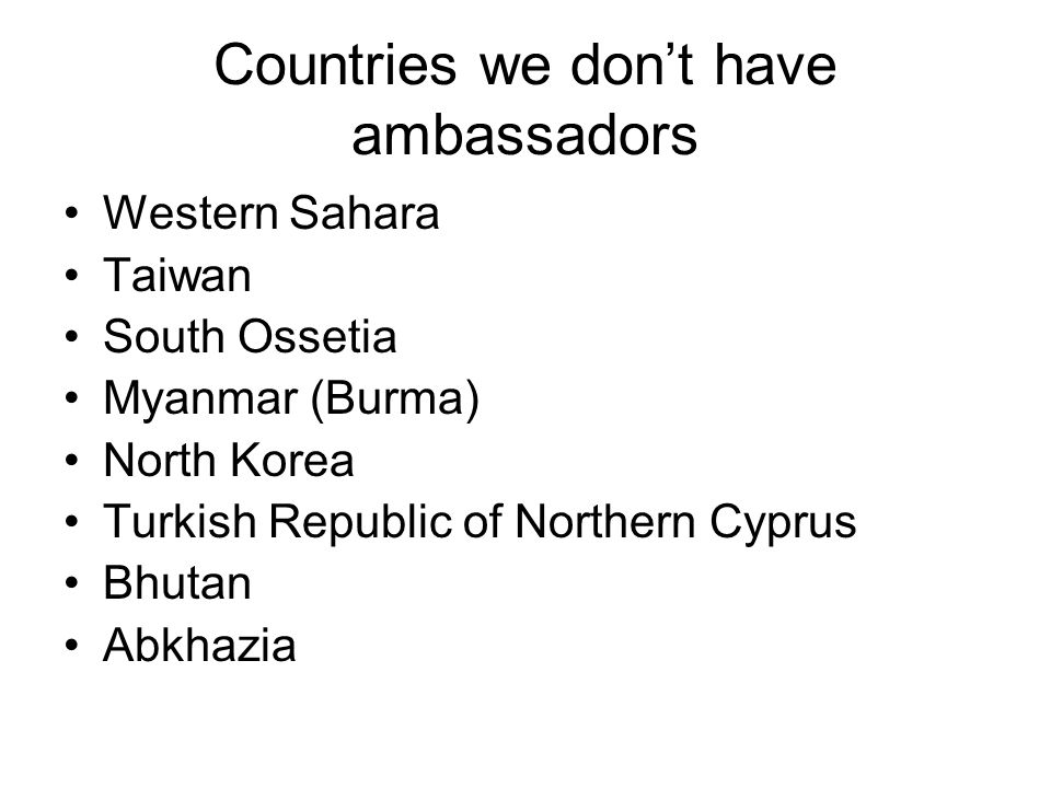 Countries we don't have ambassadors Western Sahara Taiwan South Ossetia Myanmar (Burma) North Korea Turkish Republic of Northern Cyprus Bhutan Abkhazia