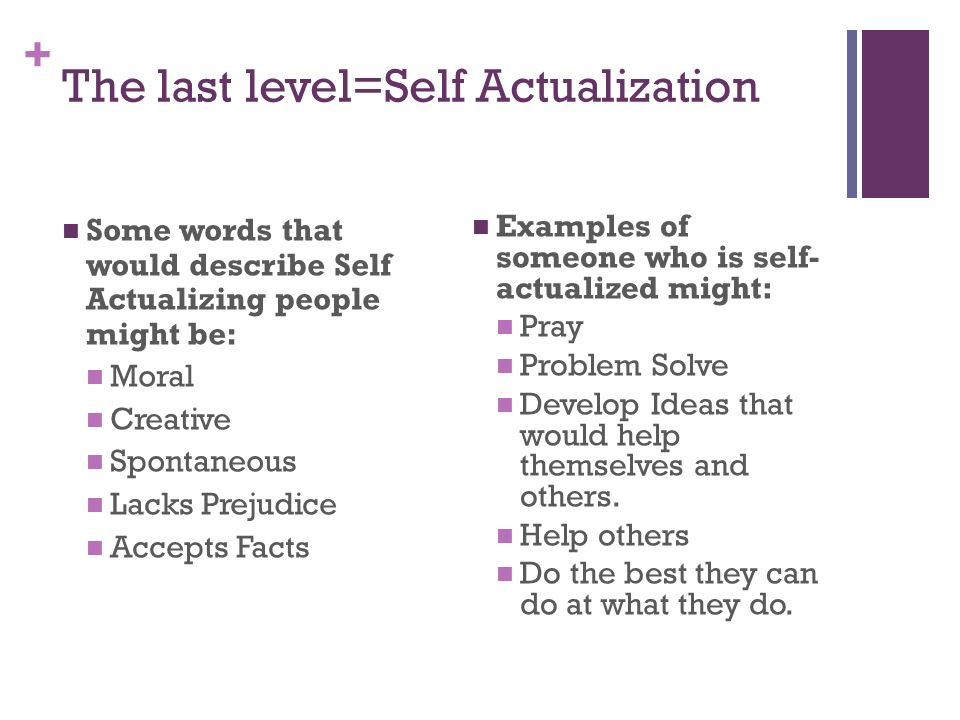 + The last level=Self Actualization Some words that would describe Self Actualizing people might be: Moral Creative Spontaneous Lacks Prejudice Accept