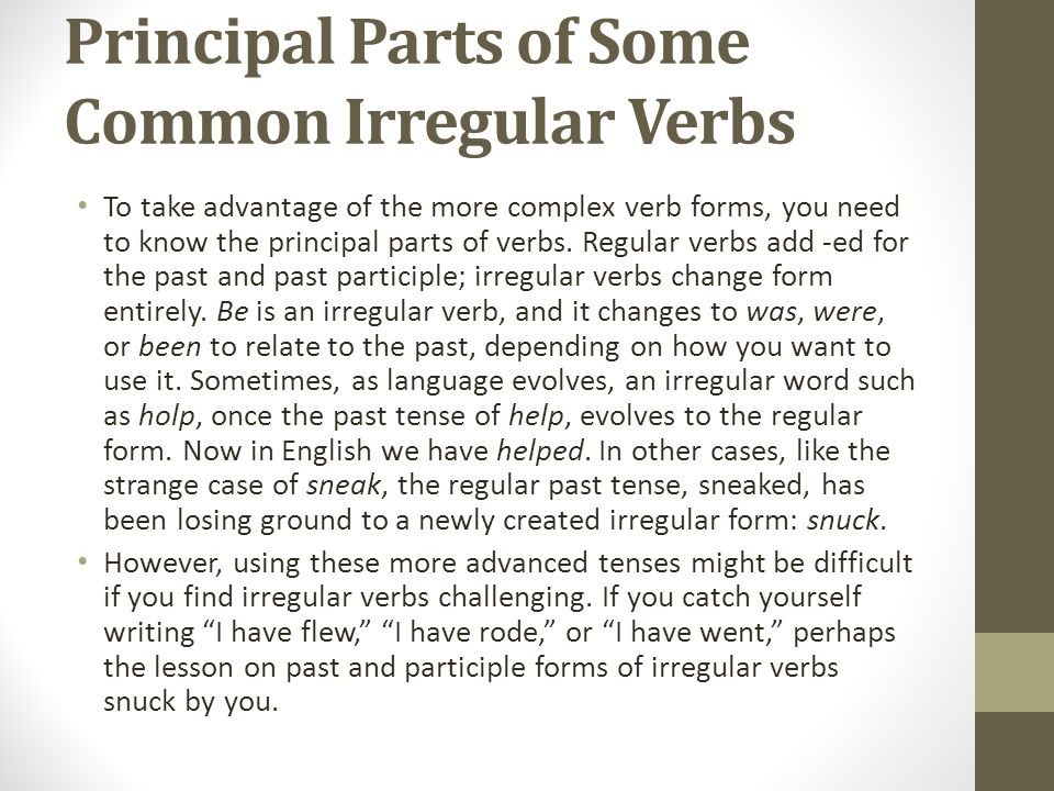 Principal Parts of Some Common Irregular Verbs To take advantage of the more complex verb forms, you need to know the principal parts of verbs.
