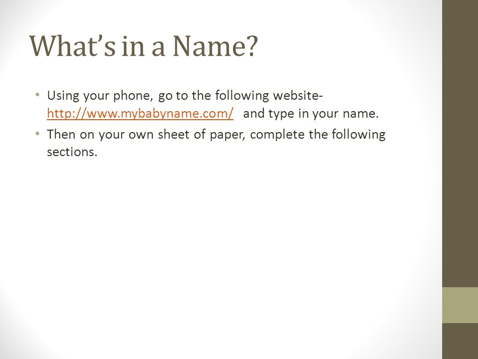 Using your phone, go to the following website- http://www.mybabyname.com/ and type in your name.