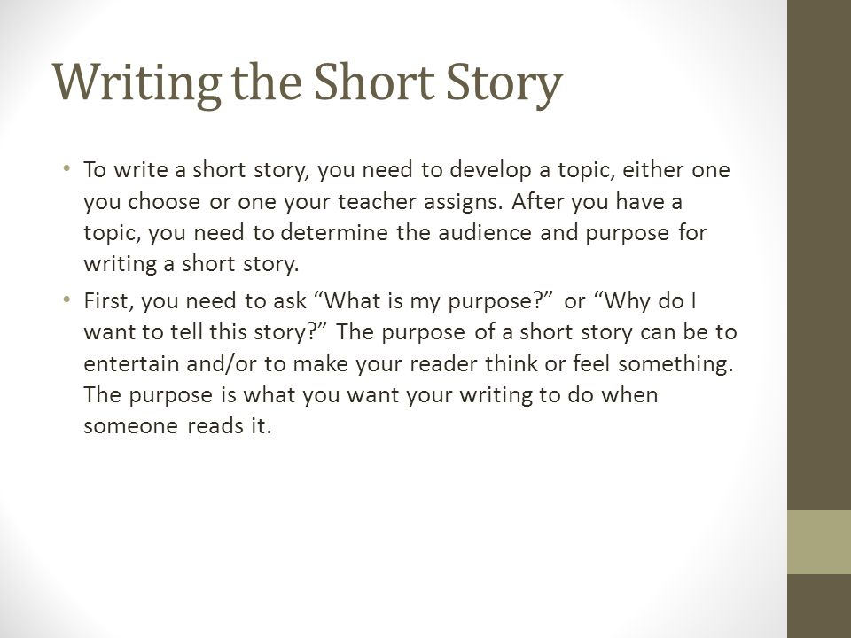 Writing the Short Story To write a short story, you need to develop a topic, either one you choose or one your teacher assigns.