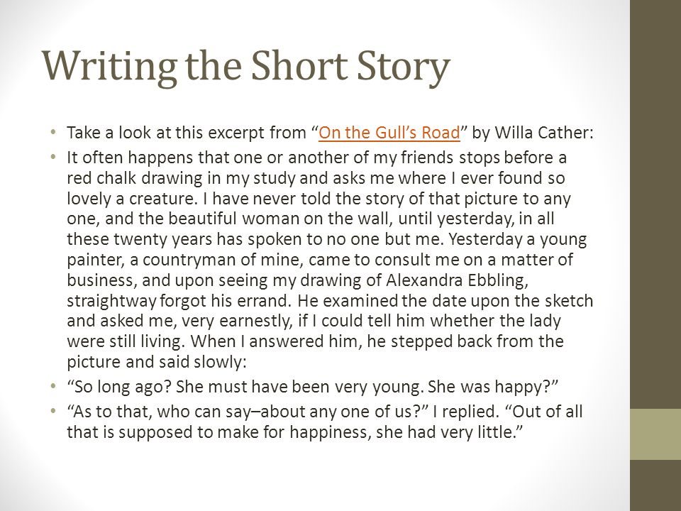 Writing the Short Story Take a look at this excerpt from On the Gull's Road by Willa Cather:On the Gull's Road It often happens that one or another of my friends stops before a red chalk drawing in my study and asks me where I ever found so lovely a creature.