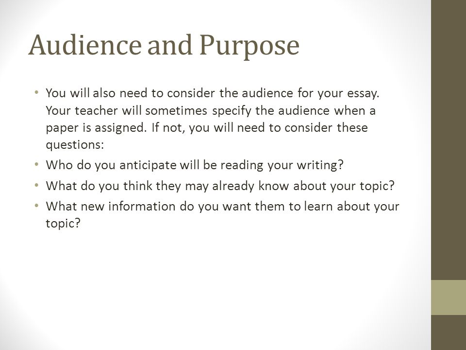 Audience and Purpose You will also need to consider the audience for your essay.