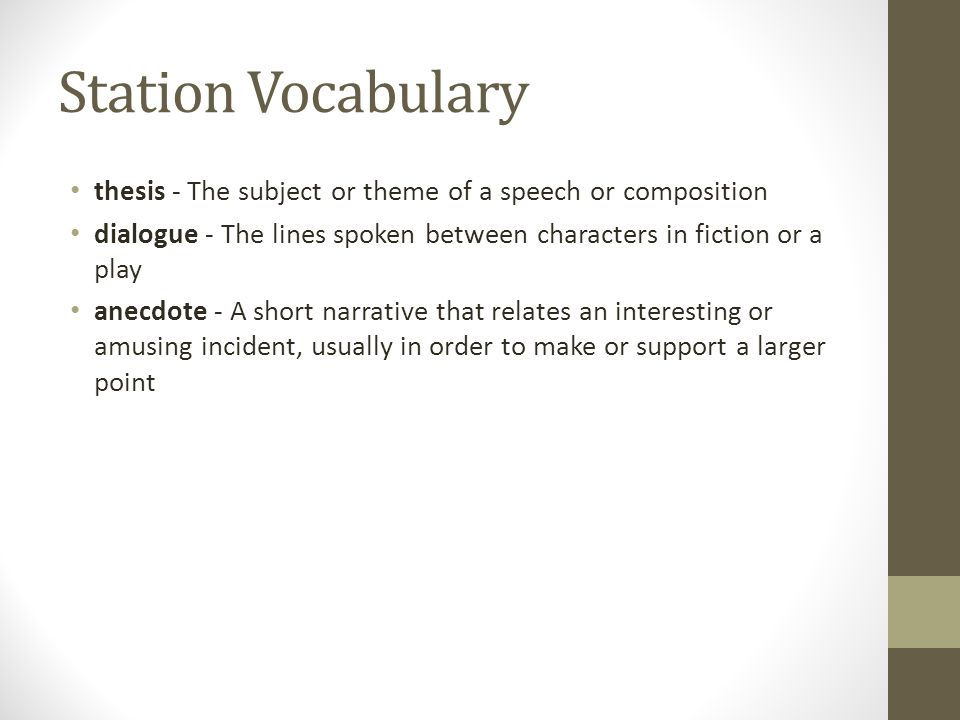 Station Vocabulary thesis - The subject or theme of a speech or composition dialogue - The lines spoken between characters in fiction or a play anecdote - A short narrative that relates an interesting or amusing incident, usually in order to make or support a larger point