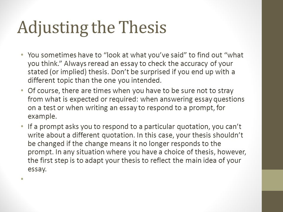 Adjusting the Thesis You sometimes have to look at what you've said to find out what you think. Always reread an essay to check the accuracy of your stated (or implied) thesis.