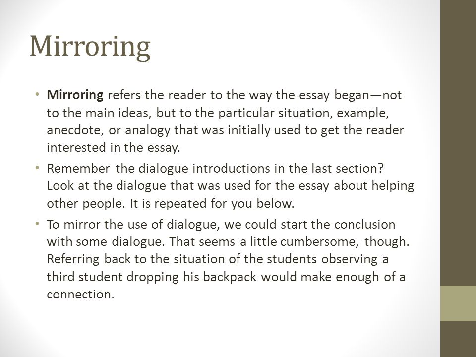 Mirroring Mirroring refers the reader to the way the essay began—not to the main ideas, but to the particular situation, example, anecdote, or analogy that was initially used to get the reader interested in the essay.