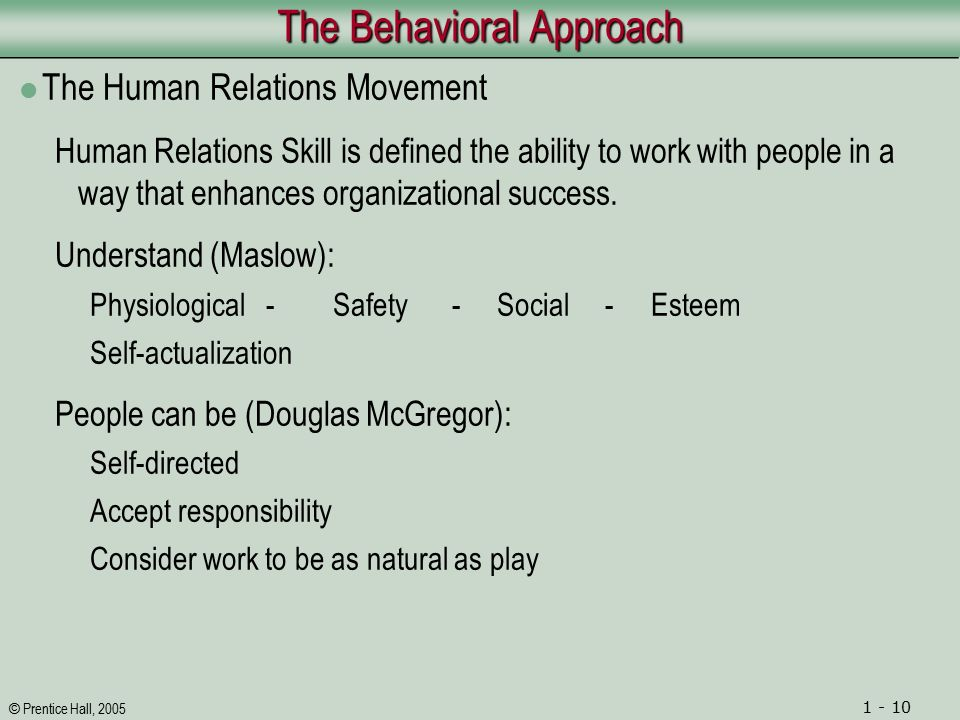 © Prentice Hall, 2005 1 - 10 The Behavioral Approach The Human Relations Movement Human Relations Skill is defined the ability to work with people in a way that enhances organizational success.