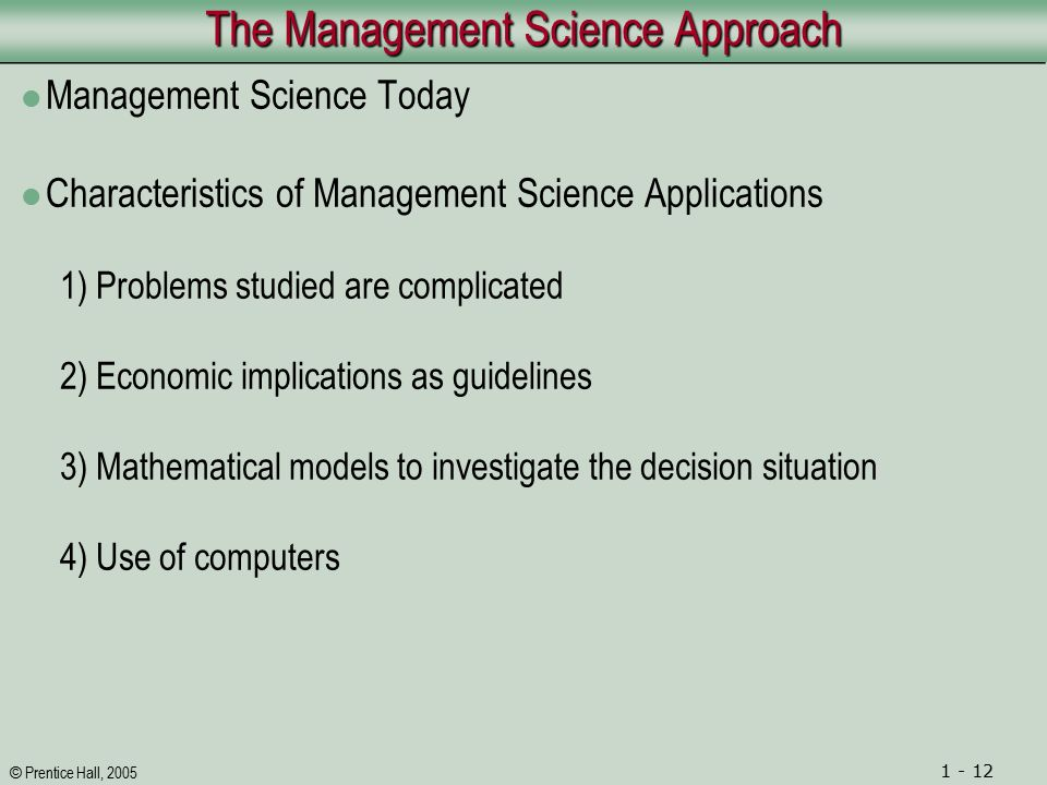 © Prentice Hall, 2005 1 - 12 The Management Science Approach Management Science Today Characteristics of Management Science Applications 1) Problems studied are complicated 2) Economic implications as guidelines 3) Mathematical models to investigate the decision situation 4) Use of computers