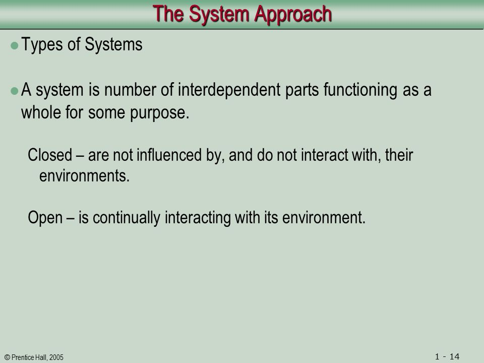 © Prentice Hall, 2005 1 - 14 The System Approach Types of Systems A system is number of interdependent parts functioning as a whole for some purpose.
